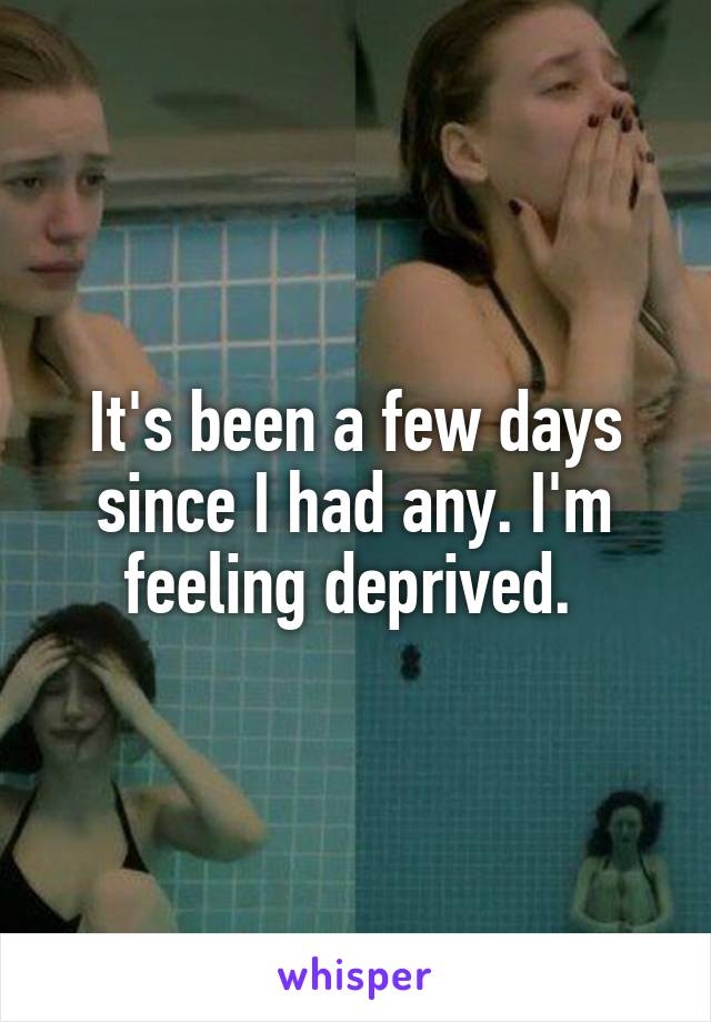 It's been a few days since I had any. I'm feeling deprived.