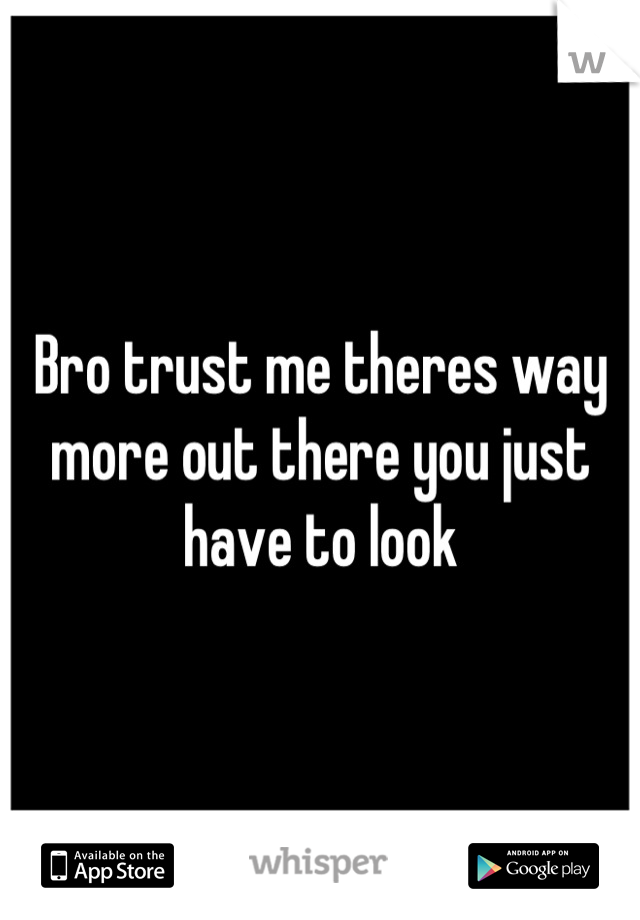 Bro trust me theres way more out there you just have to look