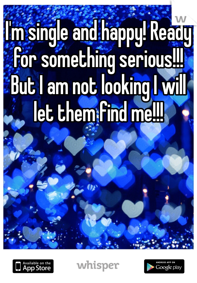 I'm single and happy! Ready for something serious!!! But I am not looking I will let them find me!!!