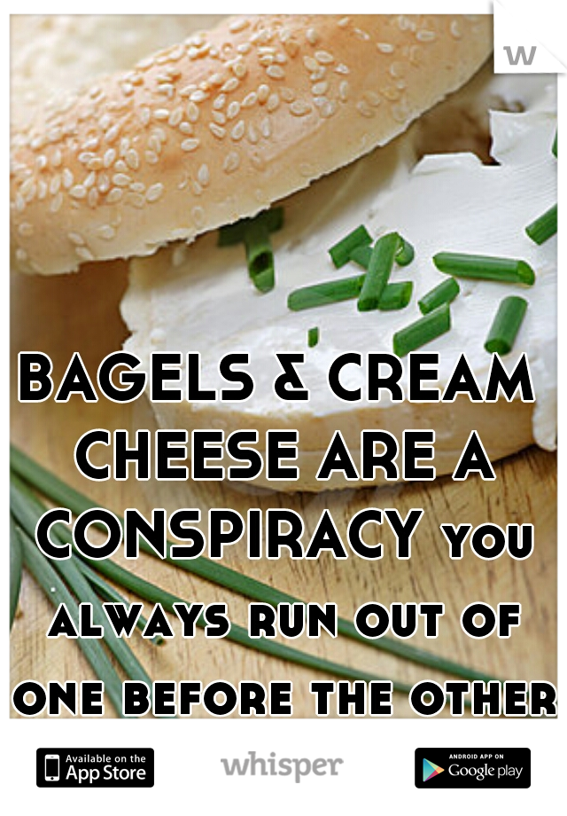BAGELS & CREAM CHEESE ARE A CONSPIRACY you always run out of one before the other