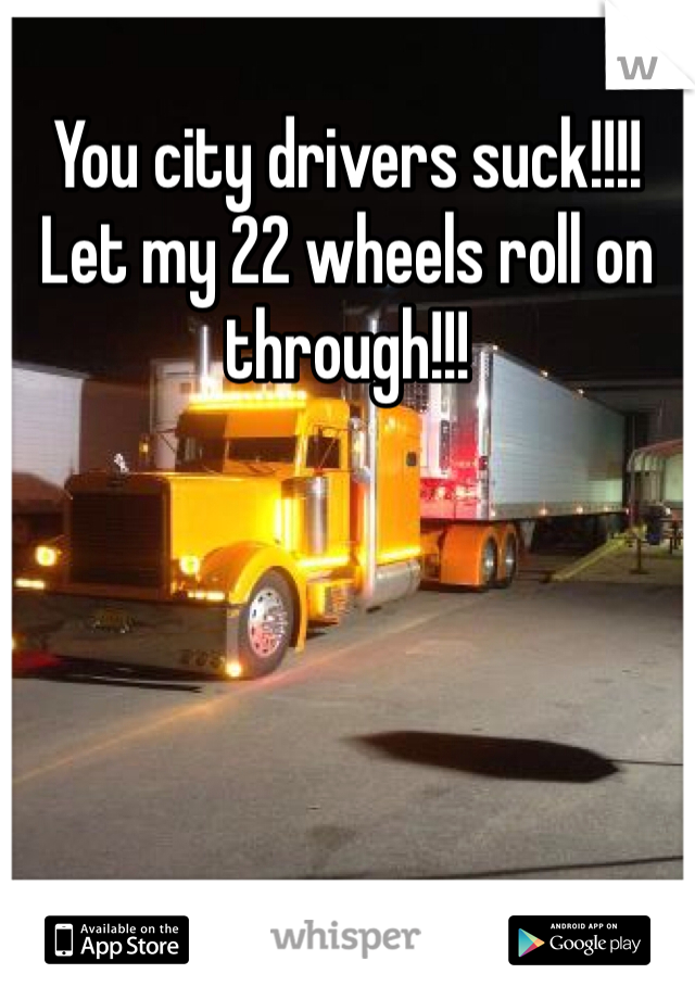 You city drivers suck!!!! Let my 22 wheels roll on through!!!