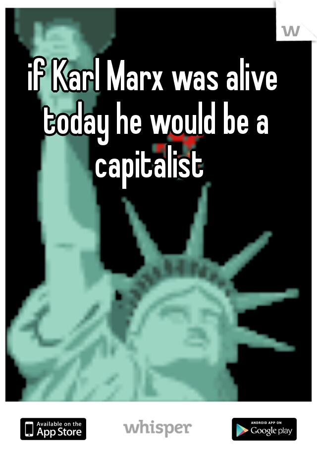 if Karl Marx was alive today he would be a capitalist