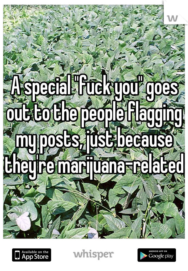 """A special """"fuck you"""" goes out to the people flagging my posts, just because they're marijuana-related"""