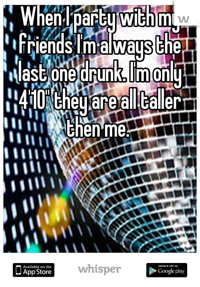 """When I party with my friends I'm always the last one drunk. I'm only 4'10"""" they are all taller then me."""