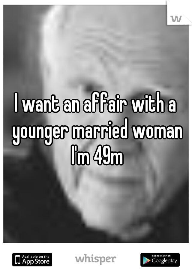 I want an affair with a younger married woman I'm 49m