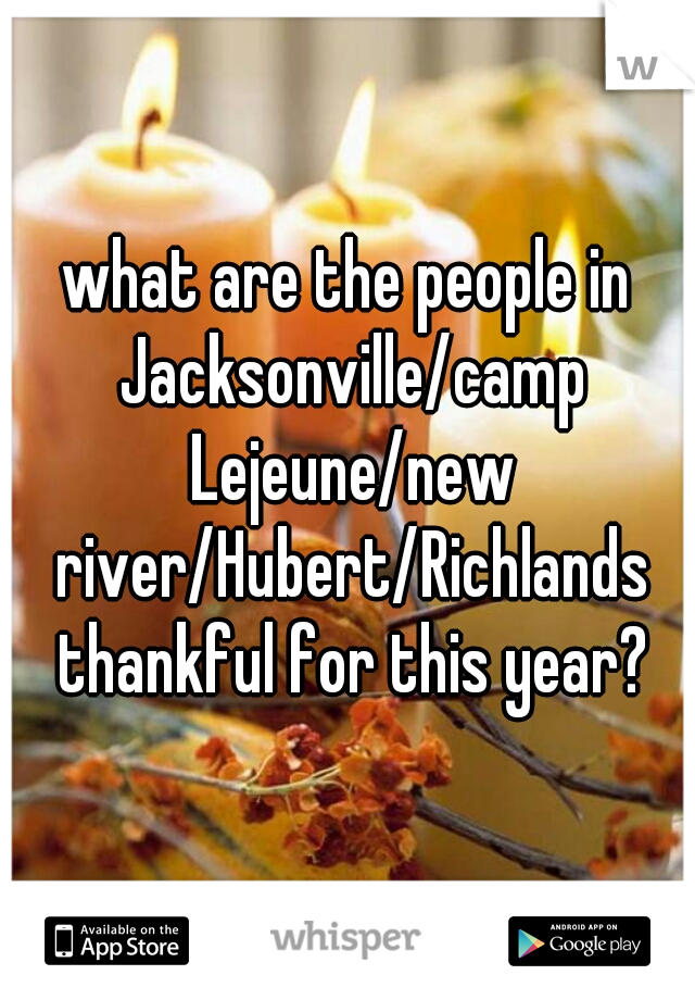 what are the people in Jacksonville/camp Lejeune/new river/Hubert/Richlands thankful for this year?