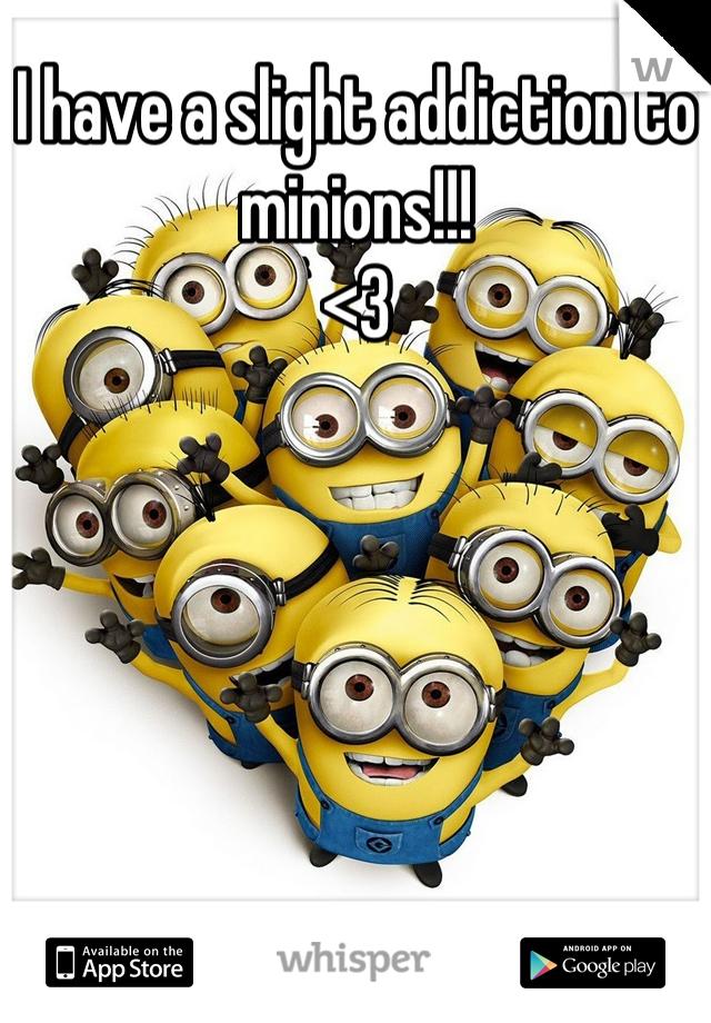 I have a slight addiction to minions!!! <3