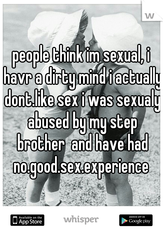 people think im sexual, i havr a dirty mind i actually dont.like sex i was sexualy abused by my step brother  and have had no.good.sex.experience