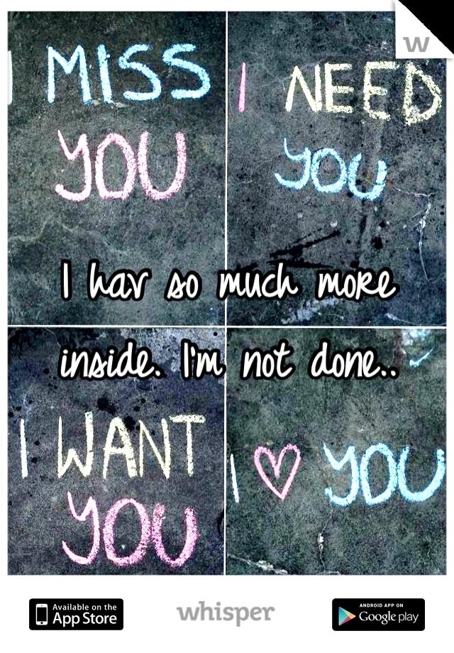 I hav so much more inside. I'm not done..