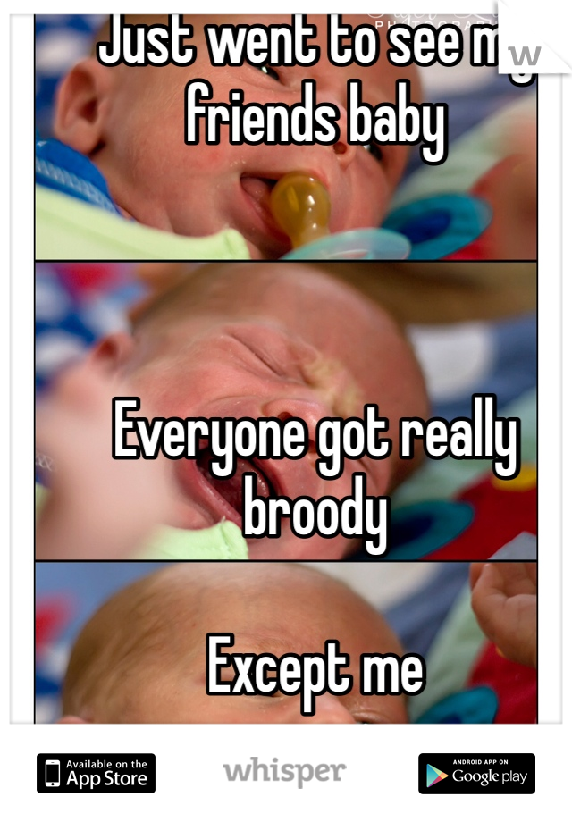 Just went to see my friends baby    Everyone got really broody   Except me