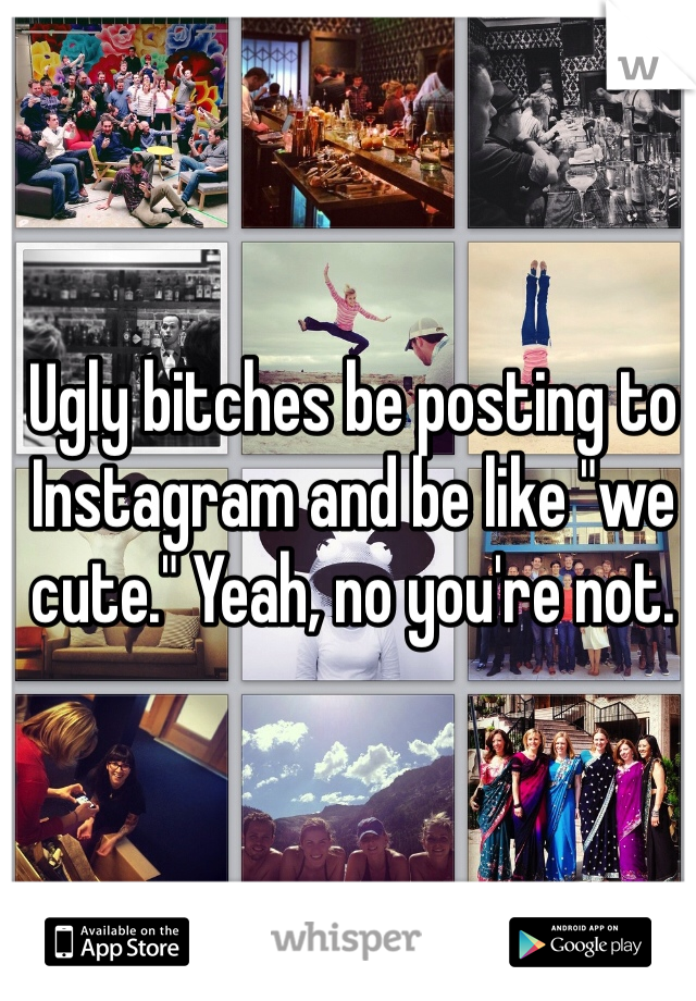"""Ugly bitches be posting to Instagram and be like """"we cute."""" Yeah, no you're not."""