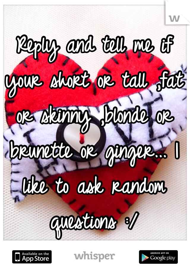 Reply and tell me if your short or tall ,fat or skinny ,blonde or brunette or ginger... I like to ask random questions :/