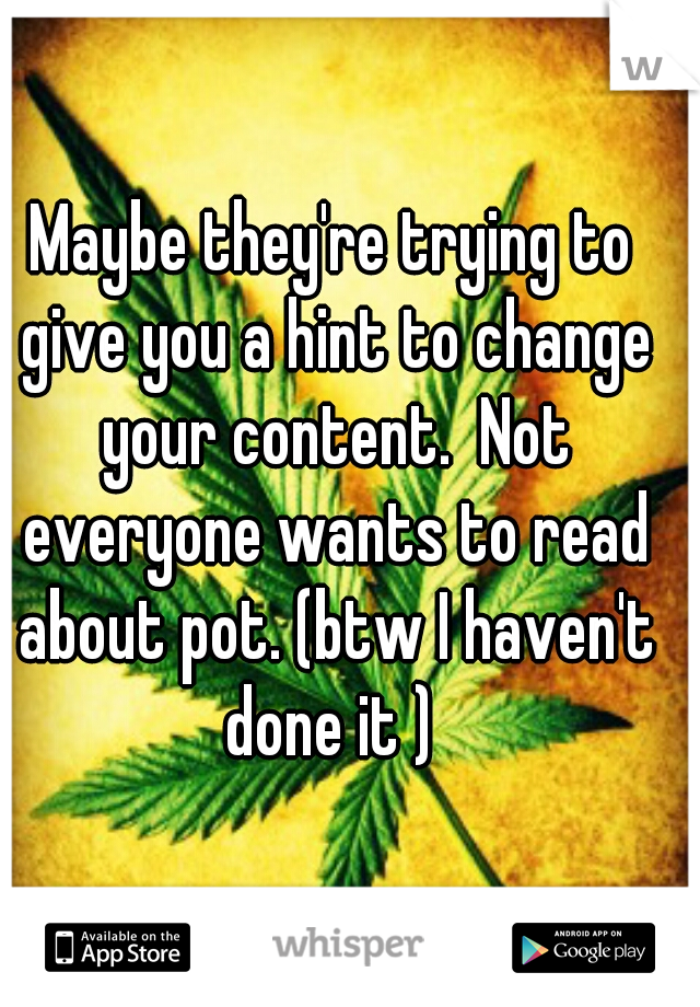 Maybe they're trying to give you a hint to change your content.  Not everyone wants to read about pot. (btw I haven't done it )
