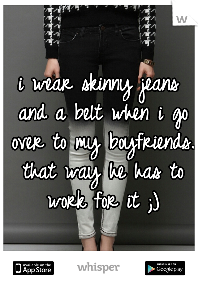 i wear skinny jeans and a belt when i go over to my boyfriends. that way he has to work for it ;)