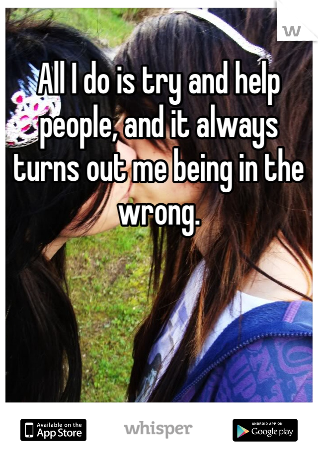 All I do is try and help people, and it always turns out me being in the wrong.