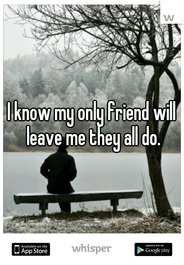 I know my only friend will leave me they all do.