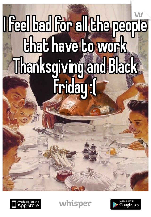 I feel bad for all the people that have to work Thanksgiving and Black Friday :(
