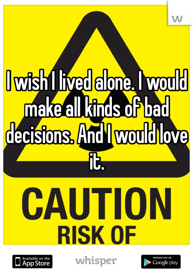 I wish I lived alone. I would make all kinds of bad decisions. And I would love it.