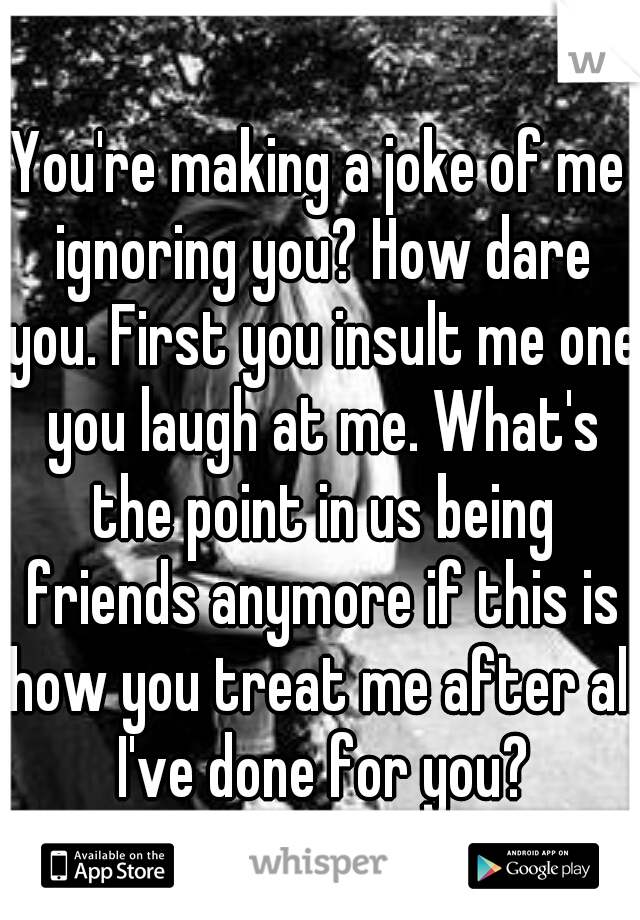 You're making a joke of me ignoring you? How dare you. First you insult me one you laugh at me. What's the point in us being friends anymore if this is how you treat me after all I've done for you?