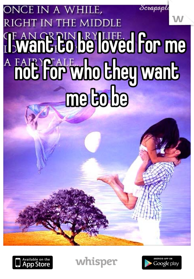 I want to be loved for me not for who they want me to be