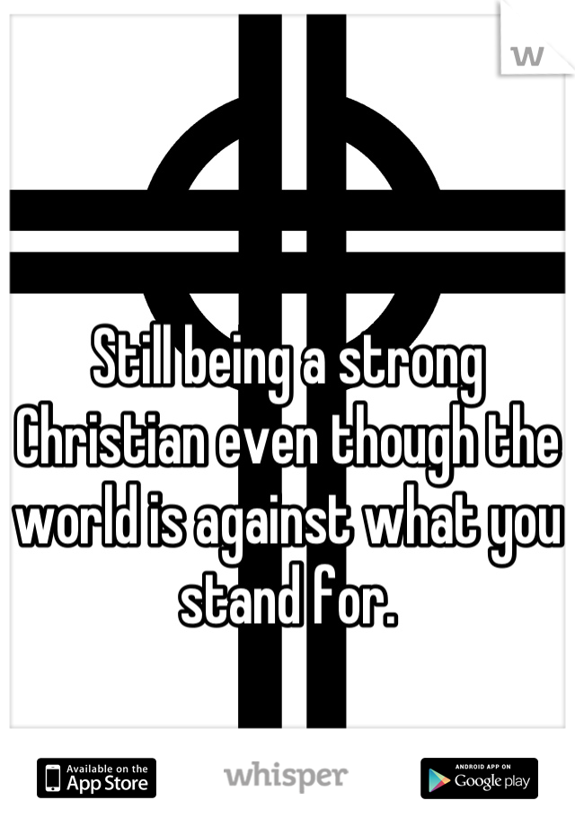 Still being a strong Christian even though the world is against what you stand for.