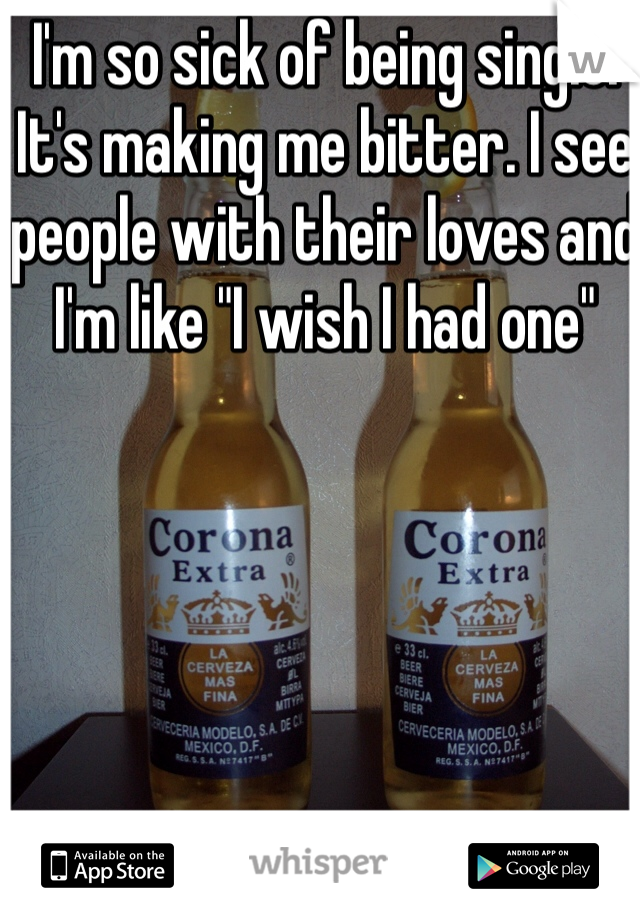"""I'm so sick of being single. It's making me bitter. I see people with their loves and I'm like """"I wish I had one"""""""