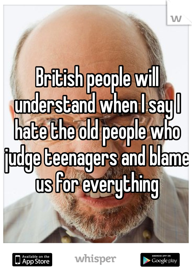 British people will understand when I say I hate the old people who judge teenagers and blame us for everything