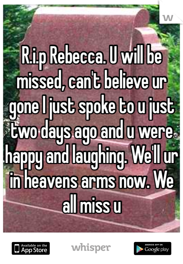 R.i.p Rebecca. U will be missed, can't believe ur gone I just spoke to u just two days ago and u were happy and laughing. We'll ur in heavens arms now. We all miss u