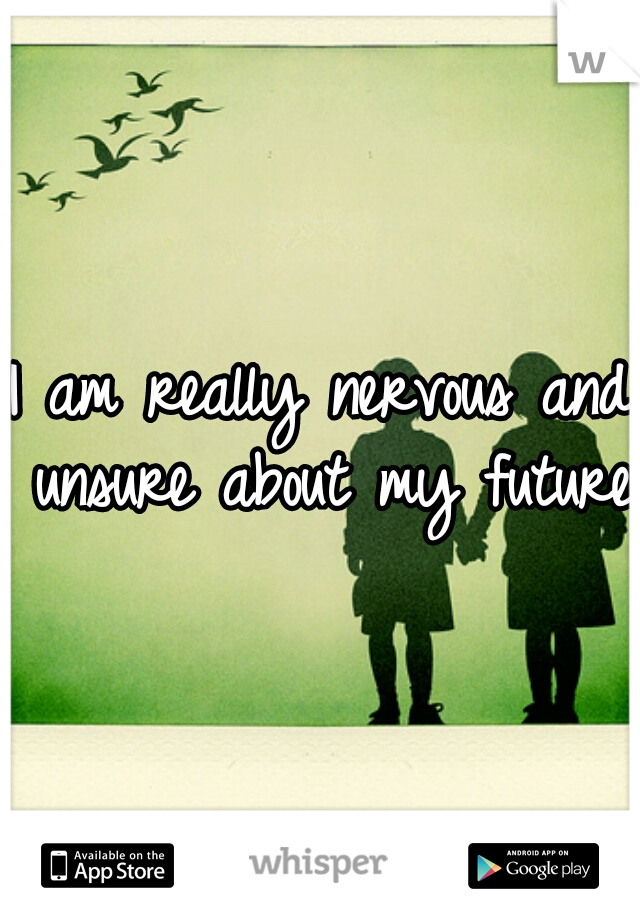 I am really nervous and unsure about my future.