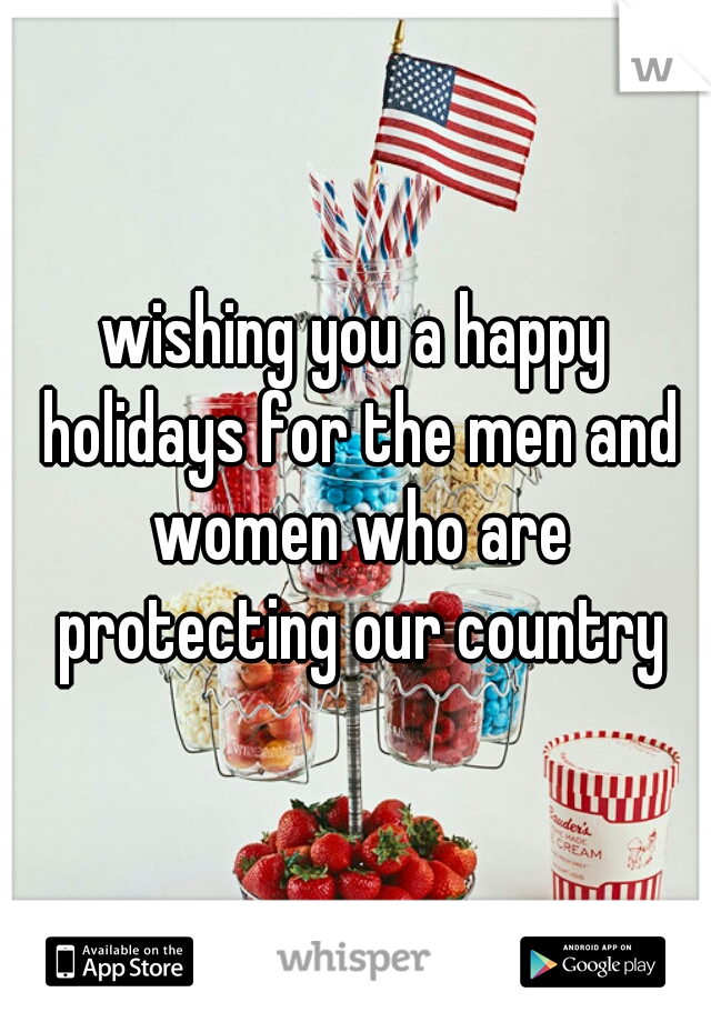 wishing you a happy holidays for the men and women who are protecting our country