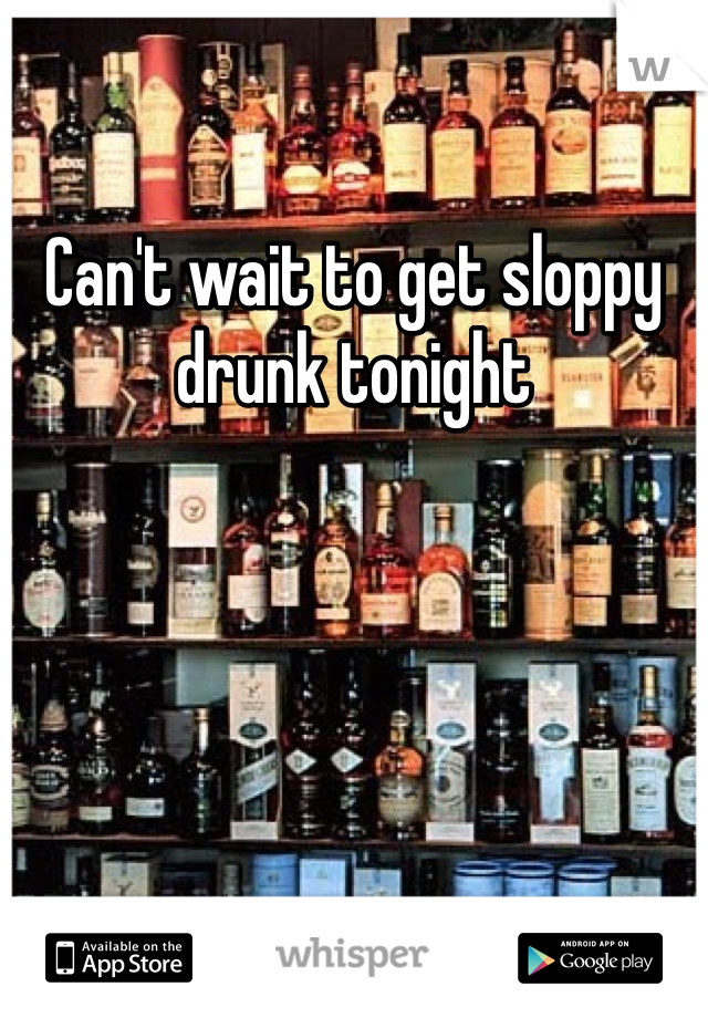 Can't wait to get sloppy drunk tonight