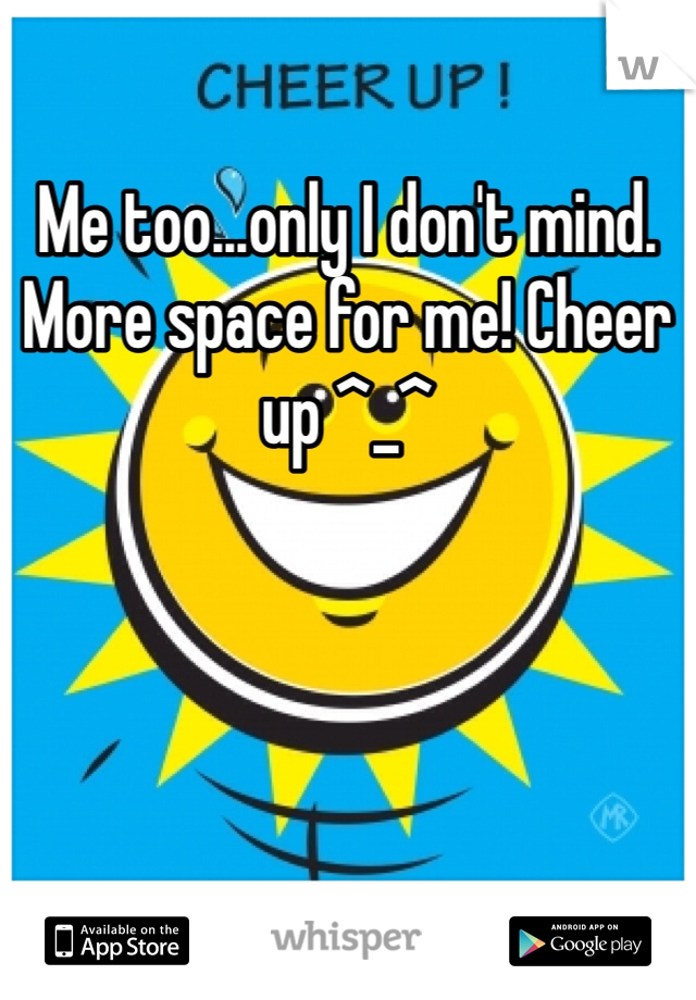 Me too...only I don't mind. More space for me! Cheer up ^_^