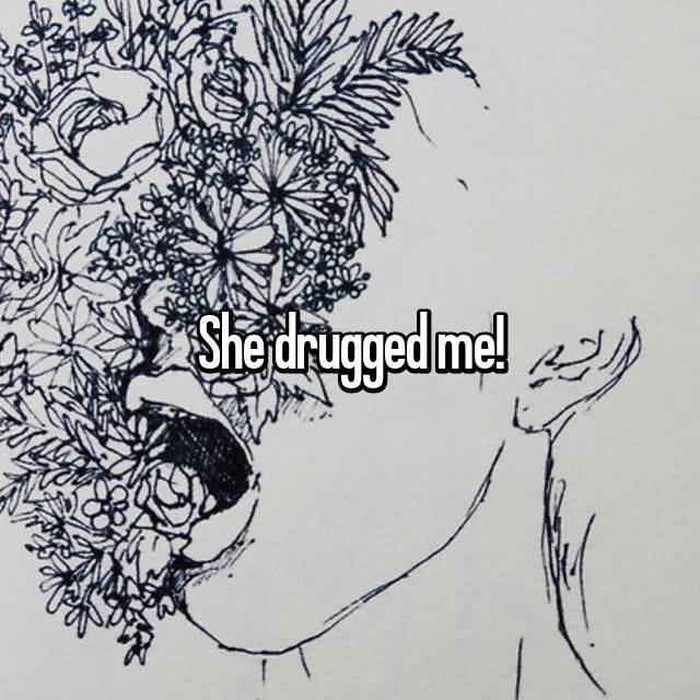 She drugged me!