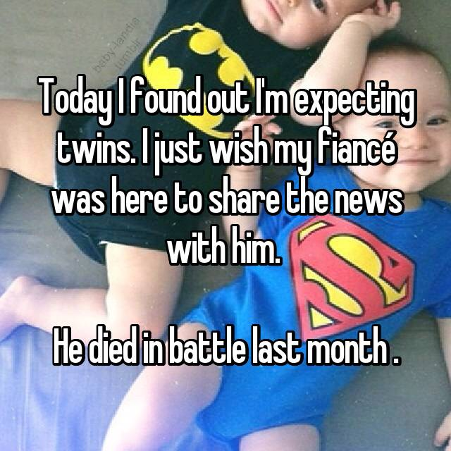 Today I found out I'm expecting twins. I just wish my fiancé was here to share the news with him.   He died in battle last month .