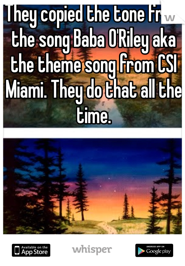 They copied the tone from the song Baba O'Riley aka the theme song from CSI Miami. They do that all the time.