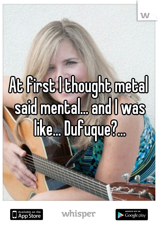 At first I thought metal said mental... and I was like... Dufuque?...