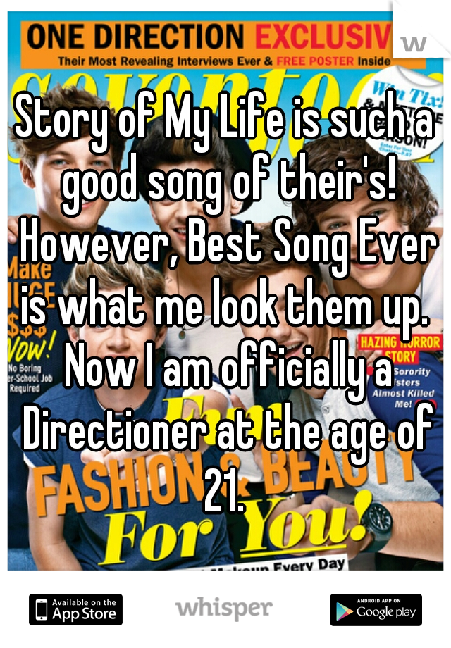 Story of My Life is such a good song of their's! However, Best Song Ever is what me look them up.  Now I am officially a Directioner at the age of 21.