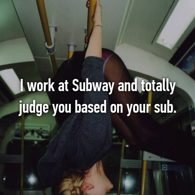 I work at Subway and totally judge you based on your sub.