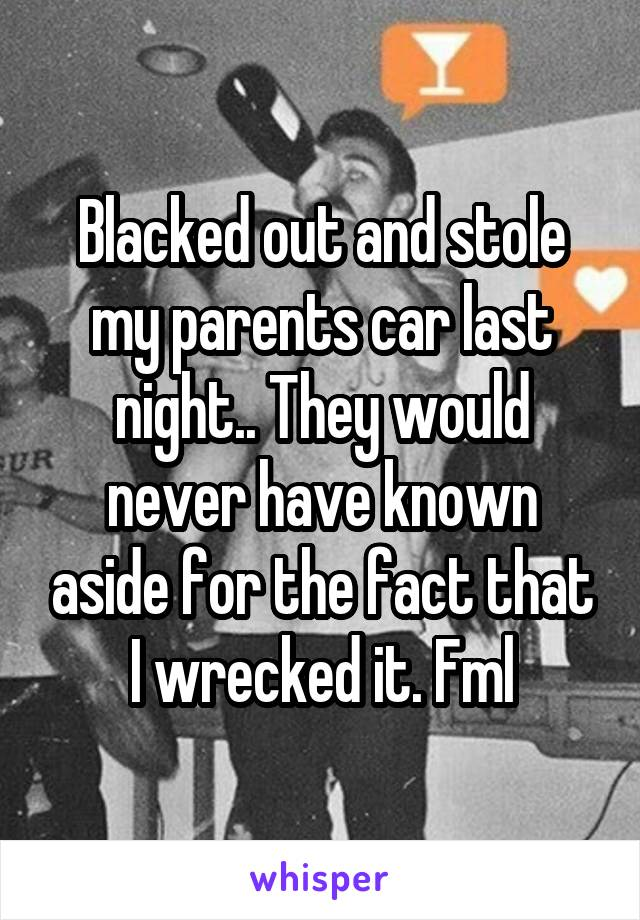 Blacked out and stole my parents car last night.. They would never have known aside for the fact that I wrecked it. Fml
