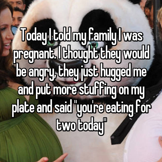 """Today I told my family I was pregnant. I thought they would be angry, they just hugged me and put more stuffing on my plate and said """"you're eating for two today"""""""