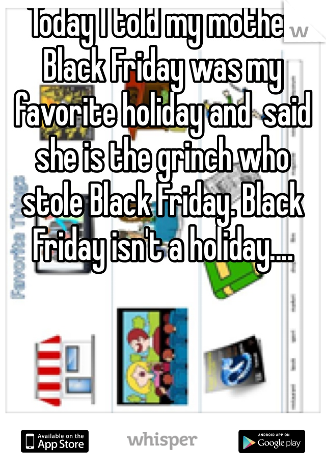 Today I told my mother Black Friday was my favorite holiday