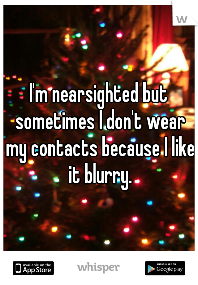I'm nearsighted but sometimes I don't wear my contacts because I like it blurry.