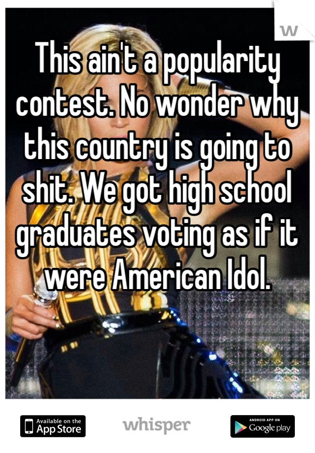 This ain't a popularity contest  No wonder why this country