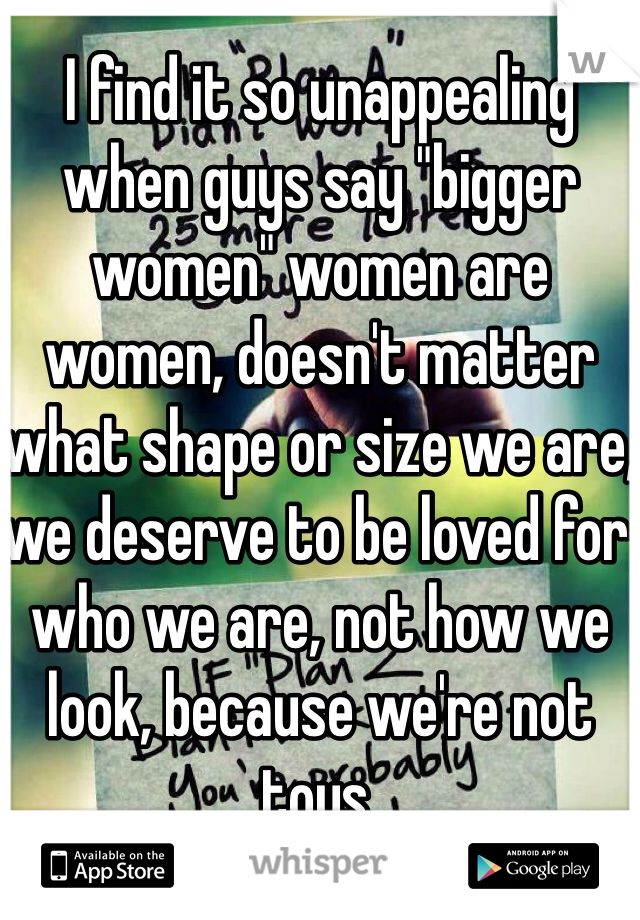 "I find it so unappealing when guys say ""bigger women"" women are women, doesn't matter what shape or size we are, we deserve to be loved for who we are, not how we look, because we're not toys."