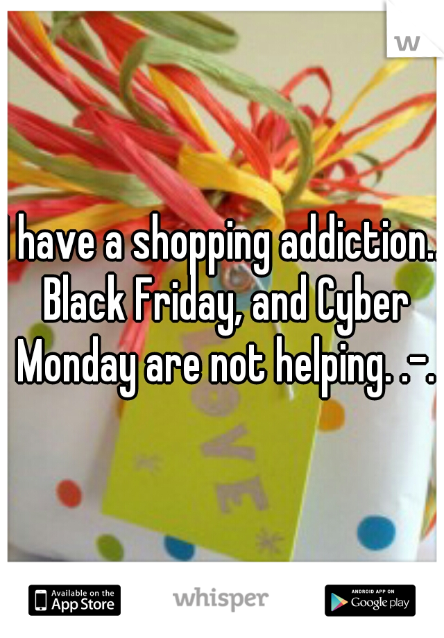 I have a shopping addiction.. Black Friday, and Cyber Monday are not helping. .-.
