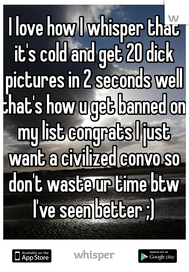 I love how I whisper that it's cold and get 20 dick pictures in 2 seconds well that's how u get banned on my list congrats I just want a civilized convo so don't waste ur time btw I've seen better ;)