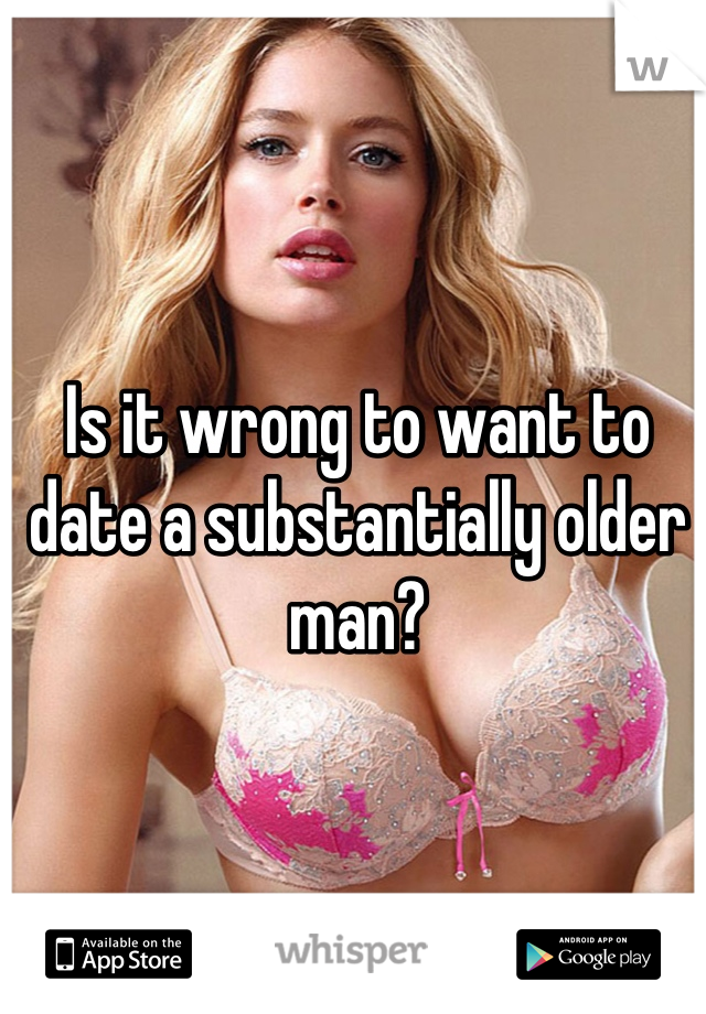 Is it wrong to want to date a substantially older man?