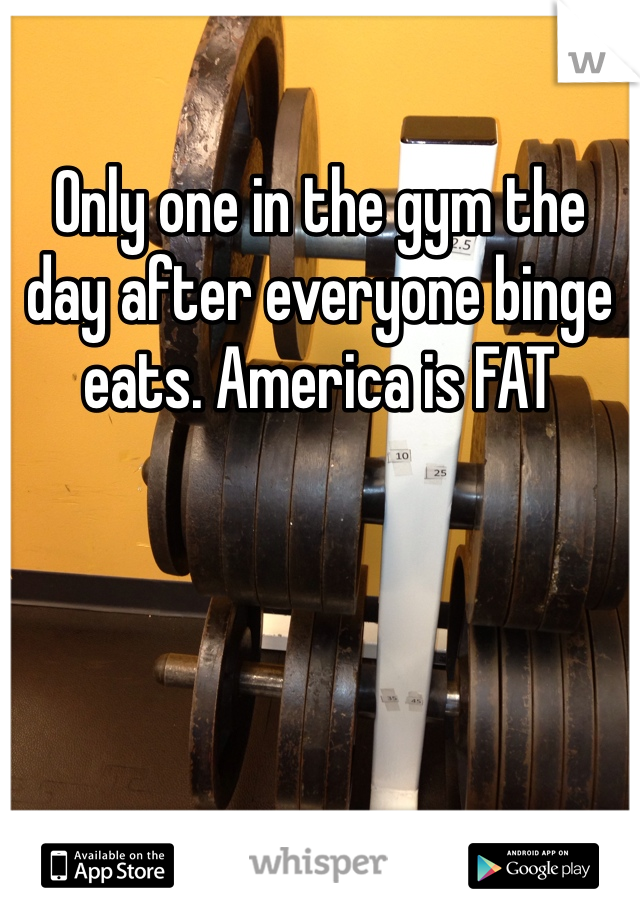 Only one in the gym the day after everyone binge eats. America is FAT