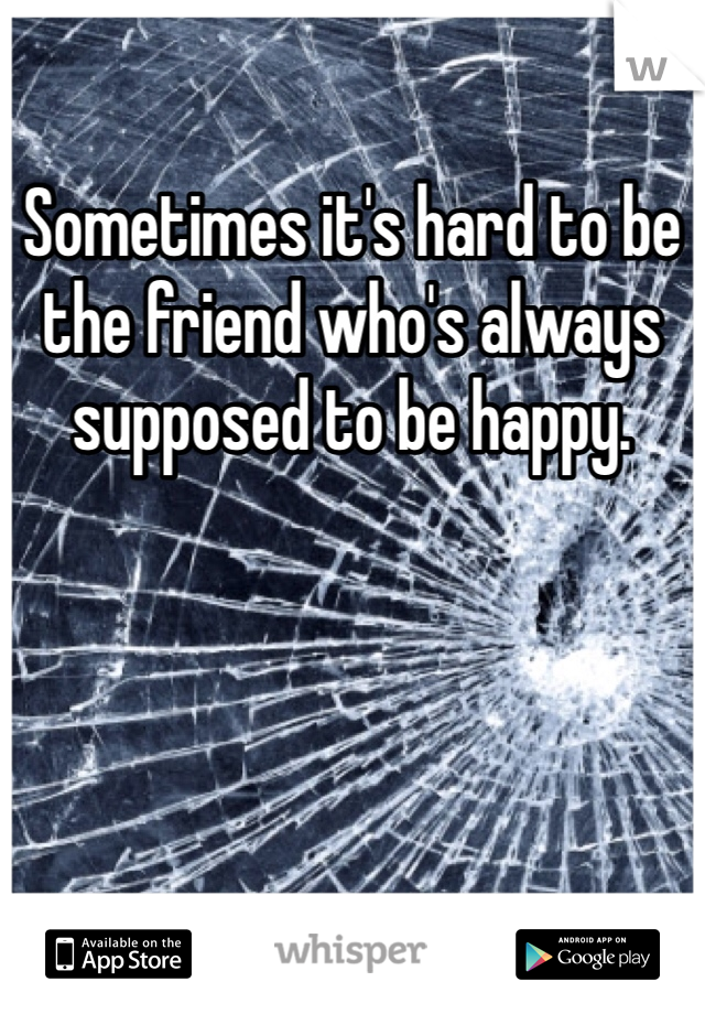 Sometimes it's hard to be the friend who's always supposed to be happy.
