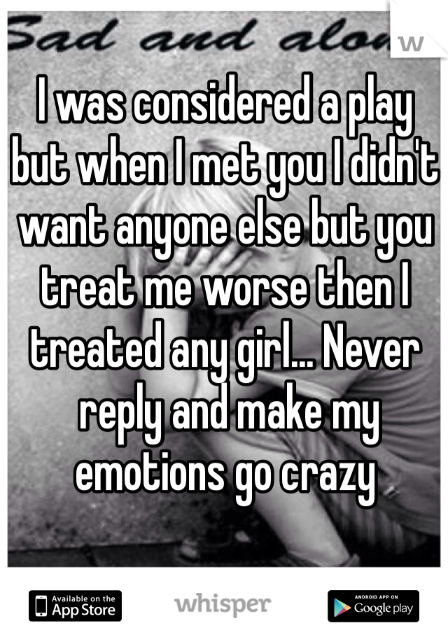 I was considered a play  but when I met you I didn't want anyone else but you treat me worse then I treated any girl... Never  reply and make my emotions go crazy